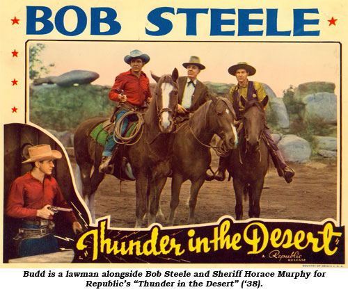 "Budd is a lawman alongside Bob Steele and Sheriff Horace Murphy for Republic's ""Thunder in the Desert"" ('38)."