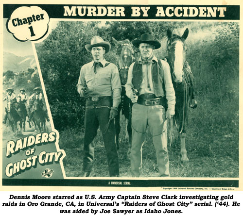 "Dennis Moore starred as U.S. Army Captain Steve Clark investigating gold raids in Oro Grande, CA, in Universal's ""Raiders of Chost City"" serial ('44). He was aided by Joe Sawyer as Idaho Jones."