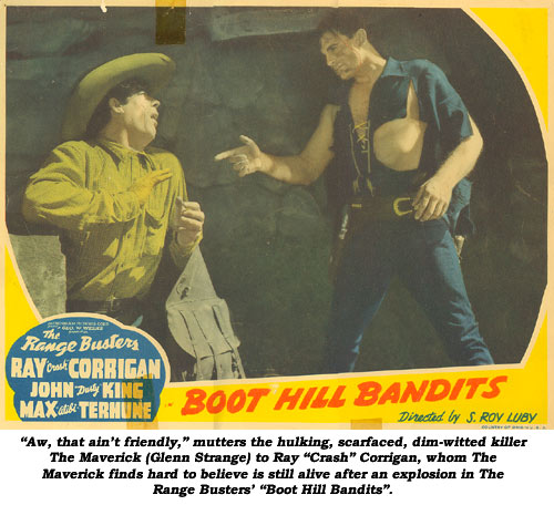"""Aw, that ain't friendly,"" mutters the hulking, scarfaced, dim-witted killer ""The Maverick"" (Glenn Strange) to Ray ""Crash"" Corrigan, whom The Maverick finds hard to believe is still alive after an explosion in The Range Busters' ""Boot Hill Bandits""."