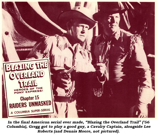 "In the final American serial ever made, ""Blazing the Overland Trail"" ('56 Columbia), Gregg got to play a good guy, a Cavalry Captain, alongside Lee Roberts (and Dennis Moore, not pictured)."