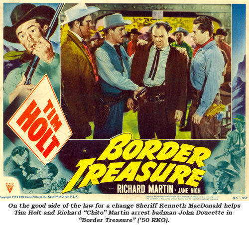"On the good side of th elaw for a change Sheriff Kenneth MacDonald helps Tim Holt and Richard ""Chito"" Martin arrest badman John Doucette in ""Border Treasure"" ('50 RKO)."