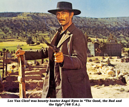 "Lee Van Cleef was bounty hunter Angel Eyes in ""The Good, The Bad and The Ugly"" ('68 U.A.)."