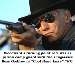 "Woodward's turning point role was as prison guard with the sunglasses Boss Godrey in ""Cool Hand Luke"" ('67)."