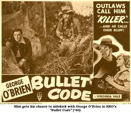 "Slim gets his chance to sidekick with George O'Brien in RKO's ""Bullet Code"" ('40)."