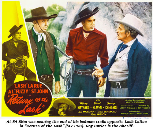 "At 54 Slim was nearing the end of his badman trails opposite Lash LaRue in ""Return of the Lash"" ('47 PRC). Roy Butler is the Sheriff."