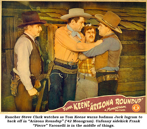 "Rancher Steve Clark watches as Tom Keene warns badman Jack Ingram to back off in ""Arizona Roundup"" ('42 Monogram). Unfunny sidekick Frank ""Pierre"" Yaconelli is in the middle of things."