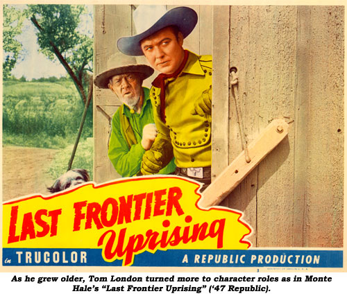 "As he grew older, Tom London turned more to character roles as in Monte Hale's ""Last Frontier Uprising"" ('47 Republic)."
