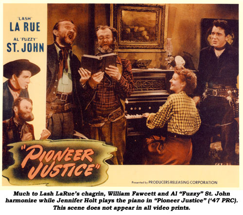 "Much to Lash LaRue's chagrin, William Fawcett and Al ""Fuzzy"" St. John harmonize while Jennifer Holt plays the piano in ""Pioneer Justice"" ('47 PRC). This scene does not appear in all video prints."