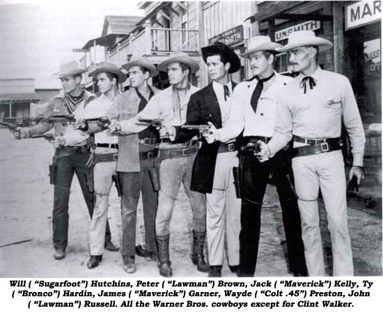 "Will (""Sugarfoot"") Hutchins, Peter (""Lawman"") Brown, Jack (""Maverick"") Kelly, Ty (""Bronco"") Hardin, James (""Maverick"") Garner, Wayde (""Colt .45"") Preston, John (""Lawman"") Russell. All the Warner Bros. cowboys except for Clint Walker."