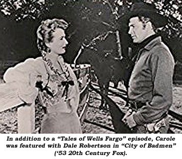 "In addition to a ""Tales of Wells Fargo"" episode, Carole was featured with Dale Robertson in ""City of Badmen"" ('53 20th Century Fox)."