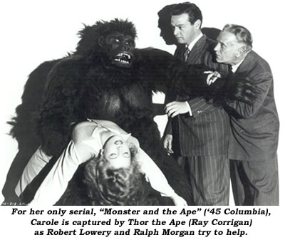 "For her only serial, ""Monster and the Ape"" ('45 columbia), Carole is captured by Thor the Ape (Ray Corrigan) as Robert Lowery and Ralph Morgan try to help."