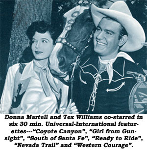 "Donna Martell and Tex Williams co-starred in six 30 minute Universal-International featurettes--""Coyote Canyon"", ""Girl from Gunsight"", ""South of Santa Fe"", ""Ready to Ride"", ""Nevada Trail"" and ""Western Courage""."