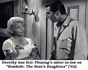"Dorothy was Eric Fleming's sister-in-law on ""Rawhide: The Boss's Daughters"" ('62)."