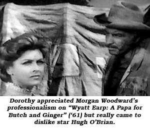 "Dorothy appreciated Morgan Woodward's professionalism on ""Wyatt Earp: A Papa for Butch and Ginger"" ('61) but really came to dislike star Hugh O'Brian."