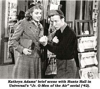 "Kathryn Adams' brief scene with Huntz Hall in Universal's ""Jr. G-Men of the Air"" serial ('42)."