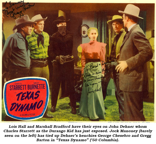 "Lois Hall and Marshall Bradford have their eyes on John Dehner whom Charles Starrett as the Durango Kid has just exposed. Jock Mahoney (barely seen on the left) has tied up Dehner's henchies George Chesebro and Gregg Barton in ""Texas Dynamo"" ('50 Columbia)."