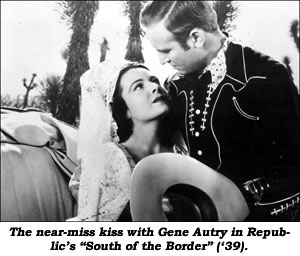 "The near-miss kiss with Gene Autry in Republic's ""South of the Border"" ('39)."