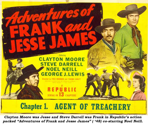 "Clayton Moore was Jesse and Steve Darnell was Frank in Republic's action packed ""Adventures of Frank and Jesse James"" ('48) co-starring Noel Neill."