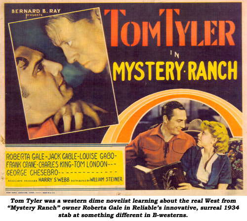 "Tom Tyler was a western dime novelist learning about the real West from ""Mystery Ranch"" owner Roberta Gale in Reliable's innovative, surreal 1934 stab at something different in B-westerns."