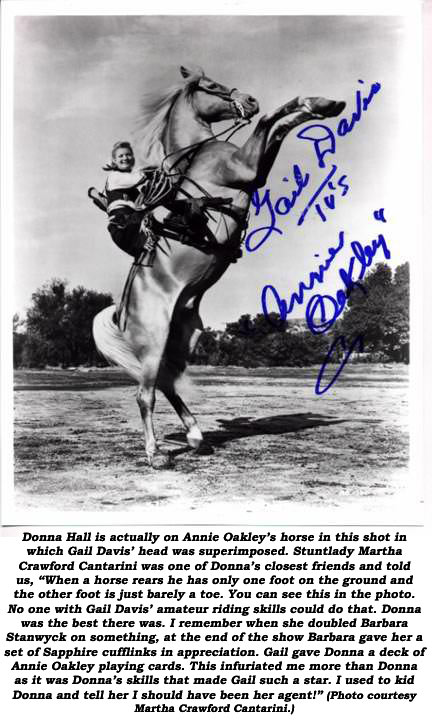 "Donna Hall is actually on Annie Oakley's horse in this shot in which Gail Davis' head was superimposed. Stuntlady Martha Crawford Cantarini was one of Donna's closest friends and told us, ""When a horse rears he has only one foot on the ground and the other foot is just barely a toe. You can see this in the photo. No one with Gail Davis' amature riding skills could do that. Donna was the best there was. I remember when she doubled Barbara Stanwyck on something, at the end of the show Barbara gave her a set of Saphire cufflinks in appreciation. Gail gave Donna a deck of Annie Oakley playing cards. This infuriated me more than Donna as it was Donna's skills that made Gail such a star. I used to kid Donna and tell her I should have been her agent!"" (Photo courtesy Donna Crawford Cantarini.)"