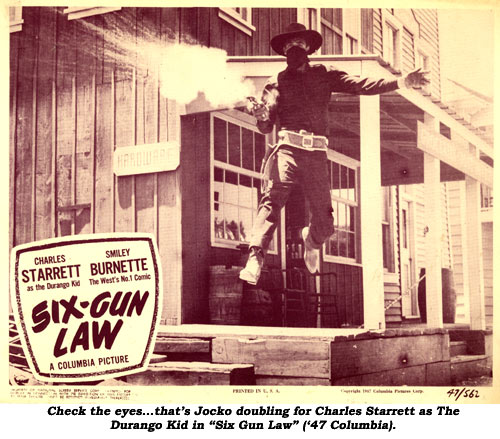 "Check the eyes...that's Jocko doubling for Charles Starrett as The Durango Kid in ""Six Gun Law"" ('47 Columbia)."