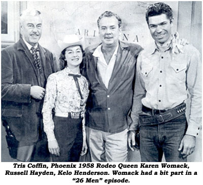 "Tris Coffin, Phoenix 1958 Rodeo Queen Karen Womack, Russell Hayden, Kelo Henderson. Womack had a bit part in a ""26 Men"" episode."