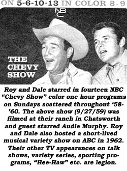 "Roy and Dale starred in fourteen NBC ""Chevy Show"" color one hour programs on Sundays scattered throughout '58-'60. The above show (9/27/59) was filmed at their ranch in Chatsworth and guest starred Audie Murphy. Roy and Dale also hosted a short-lived musical variety show on ABC in 1962. Their other TV appearances on talk shows, variety series, sporting programs, ""Hee-Haw"", etc. are legion."