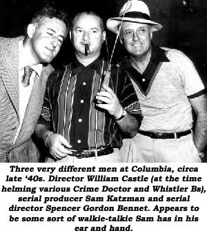 Three very different men at Columbia, circa late '40s. Director William Castle (at the time helming various Crime Doctor and Whistler Bs), serial producer Sam Katzman and serial director Spencer Gordon Bennet. Appears to be some sort of walkie-talkie Sam has in his ear and hand.