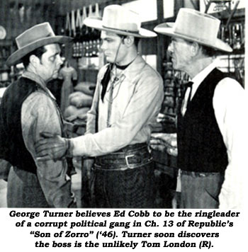 "George Turner believes Ed Cobb to be the ringleader of a corrupt political gang in Ch. 13 of Republic's ""Son of Zorro"" ('46). Turner soon discovers the boss is the unlikely Tom London (R)."