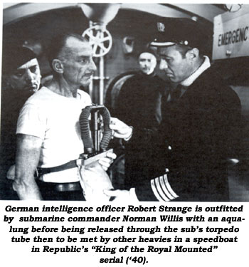 "German intelligence officer Robert Strange is outfitted by submarine commander Norman Willis with an aqualung before being released through the sub's torpedo tube then to be met by other hevies in a speedboat in Republic's ""King of the Royal Mounted"" serial ('40)."