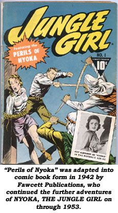 """Perils of Nyoka"" was adapted into comic book form in 1942 by Fawcett Publications, who continued the further adventures of NYOKA, THE JUNGLE GIRL on through 1953."