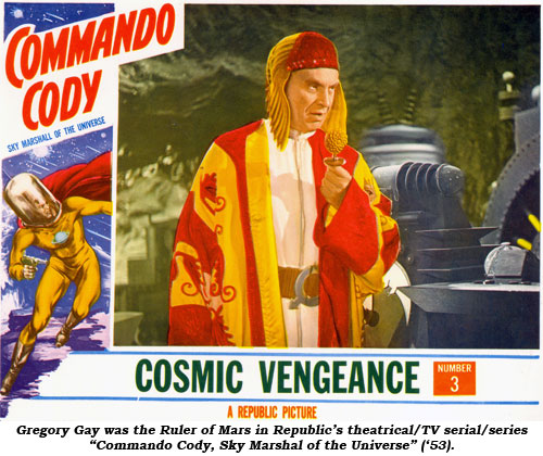 "Gregory Gay was the Ruler of Mars in Republic's theatrical/TV serial/series ""Commando Cody, Sky Marshal of the Universe"" ('53)."