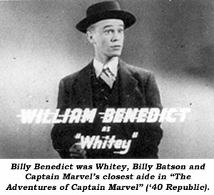 "Billy Benedict was Whitey, Billy Batson and Captain Marvel's closest aide in ""The Adventures of Captain Marvel"" ('40 Republic)."