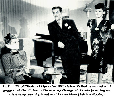 "In Ch. 12 of ""Federal Operator 99"" Helen Talbot is bound and gagged at the Belasco Theatre by George J. Lewis (leaning on his ever-present piano) and Lorna Gray (Adrian Booth)."