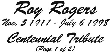 Roy Rogers Nov. 5 1911 - July 6 1998, Centennial Tribute. Page 1 of 2.