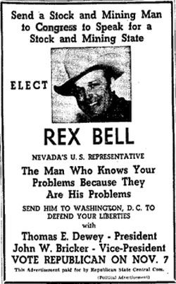 "After a successful run as a B-western star, Rex Bell (1903-1962) ran for the United States House of Representatives for Nevada in 1944 on the Republican ticket. He lost to Democrat Berkeley Bunker. Bell later became Lt. Governor of Nevada in 1954 and won reelection in 1958. He died in office in 1962 after making a brief cameo in ""The Misfits"" with Clark Gable in '61."