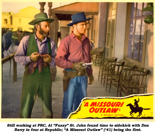 "Still working at PRC, Al ""Fuzzy"" St. John found time to sidekick with Don Barry in four at Republic; ""A Missouri Outlaw ('41) being the first."