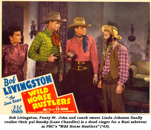 "Bob Livingston, Fuzzy St. John and ranch owner Linda Johnson finally realize their pal Smoky (Lane Chandler) is a dead ringer for a Nazi sabateur in PRC's ""Wild Horse Rustlers"" ('43)."