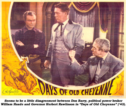 "Seems to be a little disagreement between Don Barry, political power broker William Haade and Governor Herbert Rawlinson in ""Days of Old Cheyenne"" ('43)."