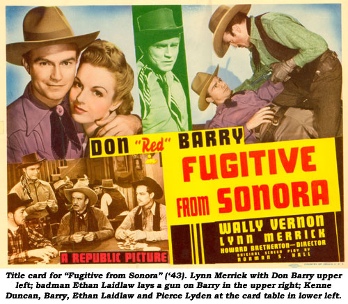 "Title card for ""Fugitive from Sonora"" ('43). Lynn Merrick with Don Barry upper left; badman Ethan Laidlaw lays a gun on Barry in the upper right; Kenne Duncan, Barry, Ethan Laidlaw and Pierce Lyden at the card table in lower left."