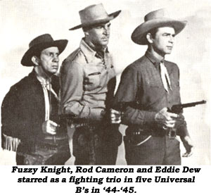 Fuzzy Knight, Rod Cameron and Eddie Dew starred as a fighting trio in five Universal B's in '44-'45.