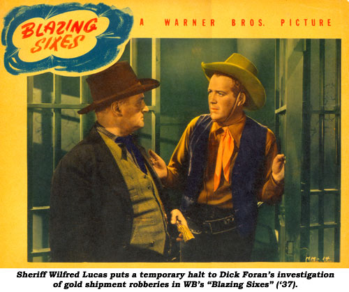 "Sheriff Wilfred Lucas puts a temporary halt to Dick Foran's investigation of gold shipment robberies in WB's ""Blazing Sixes"" ('37)."