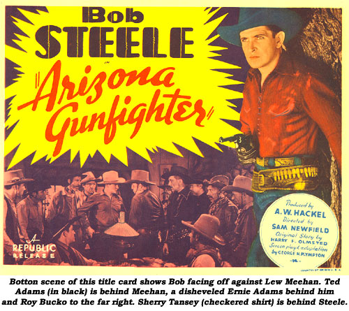 "Bottom scene of this title card shows Bob facing off against Lew Meehan. Ted Adams (in black) is behind Meehan, a disheveled Ernie Adams behind him and Roy Bucko to the far right. Sherry Tansey (checkered shirt) is behind Steele. ""Arizona Gunfighter""."